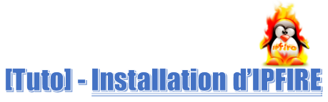 [Tuto] Installation d'IPFire, le firewall Linux simple et fonctionnel ! (+ vidéo)